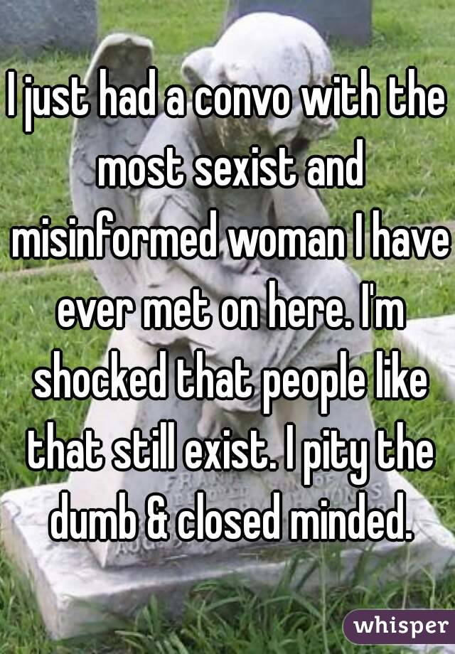I just had a convo with the most sexist and misinformed woman I have ever met on here. I'm shocked that people like that still exist. I pity the dumb & closed minded.
