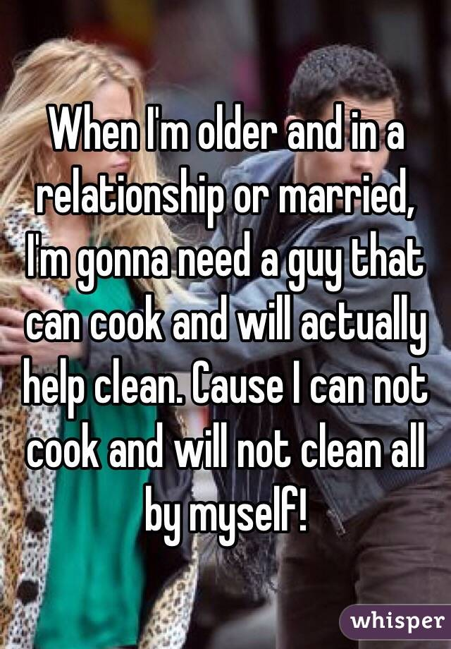 When I'm older and in a relationship or married, I'm gonna need a guy that can cook and will actually help clean. Cause I can not cook and will not clean all by myself!