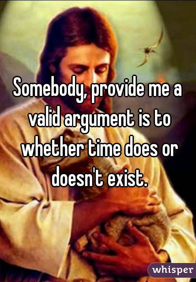 Somebody, provide me a valid argument is to whether time does or doesn't exist.