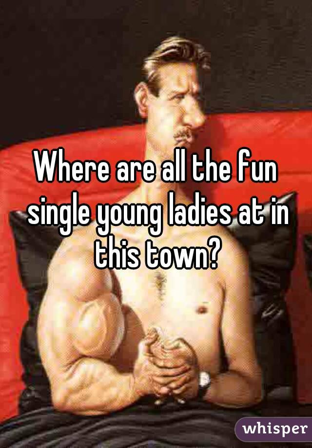 Where are all the fun single young ladies at in this town?