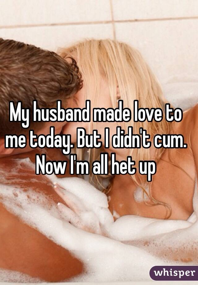 My husband made love to me today. But I didn't cum. Now I'm all het up