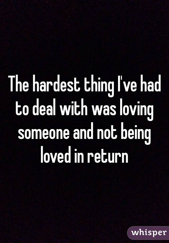 The hardest thing I've had to deal with was loving someone and not being loved in return