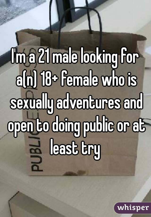 I'm a 21 male looking for a(n) 18+ female who is sexually adventures and open to doing public or at least try