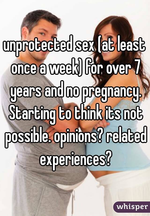 unprotected sex (at least once a week) for over 7 years and no pregnancy. Starting to think its not possible. opinions? related experiences?
