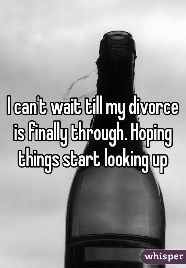 I can't wait till my divorce is finally through. Hoping things start looking up