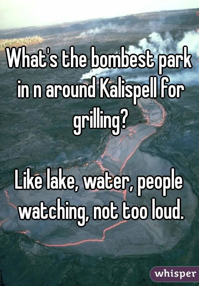 What's the bombest park in n around Kalispell for grilling?  Like lake, water, people watching, not too loud.