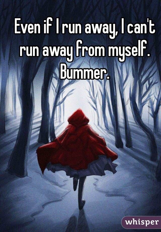 Even if I run away, I can't run away from myself. Bummer.