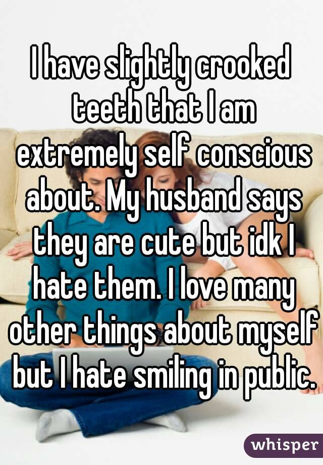 I have slightly crooked teeth that I am extremely self conscious about. My husband says they are cute but idk I hate them. I love many other things about myself but I hate smiling in public.