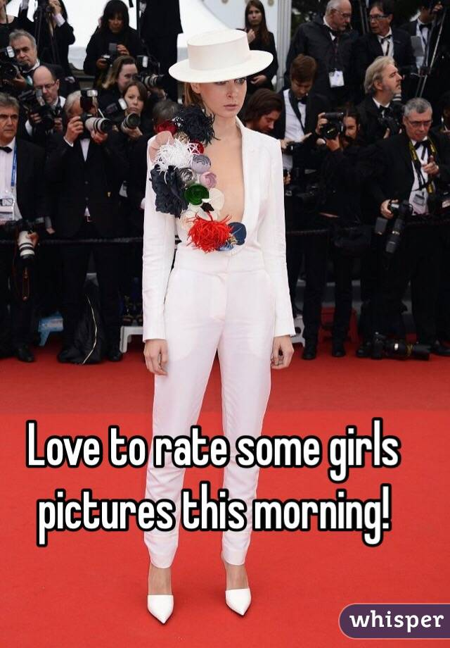 Love to rate some girls pictures this morning!