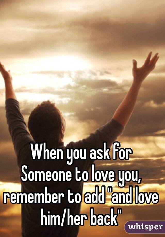 """When you ask for Someone to love you, remember to add """"and love him/her back"""""""