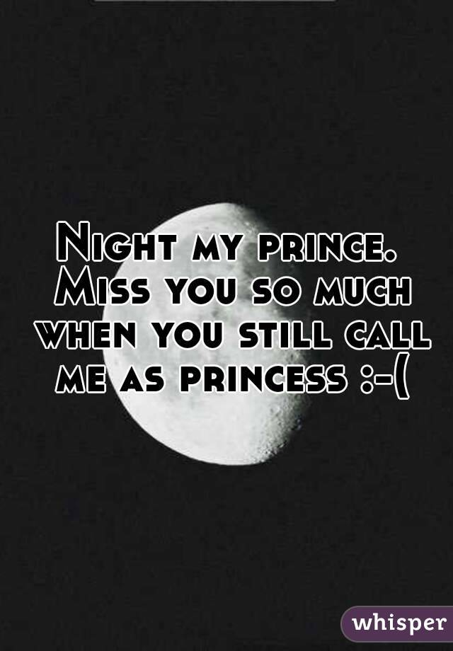 Night my prince. Miss you so much when you still call me as princess :-(