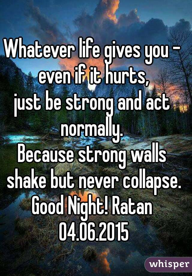 Whatever life gives you - even if it hurts, just be strong and act normally.  Because strong walls shake but never collapse. Good Night! Ratan 04.06.2015