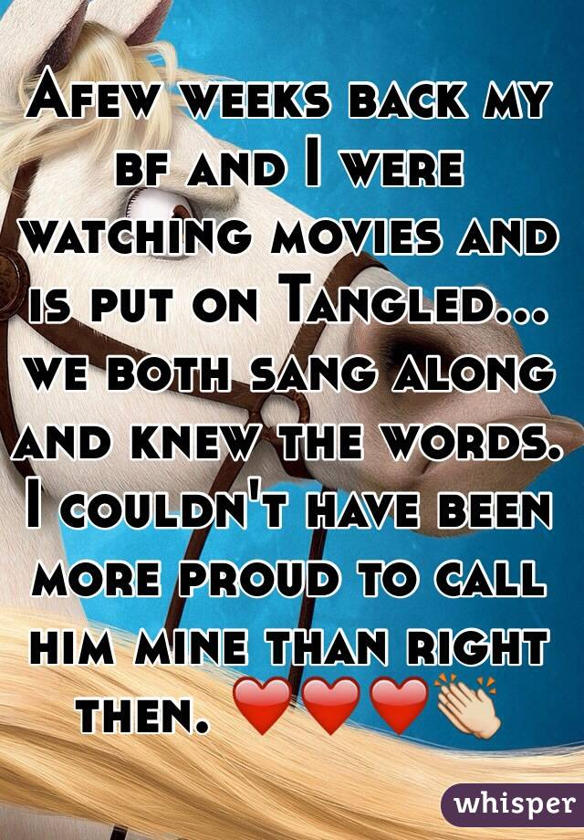 Afew weeks back my bf and I were watching movies and is put on Tangled... we both sang along and knew the words. I couldn't have been more proud to call him mine than right then. ❤️❤️❤️👏
