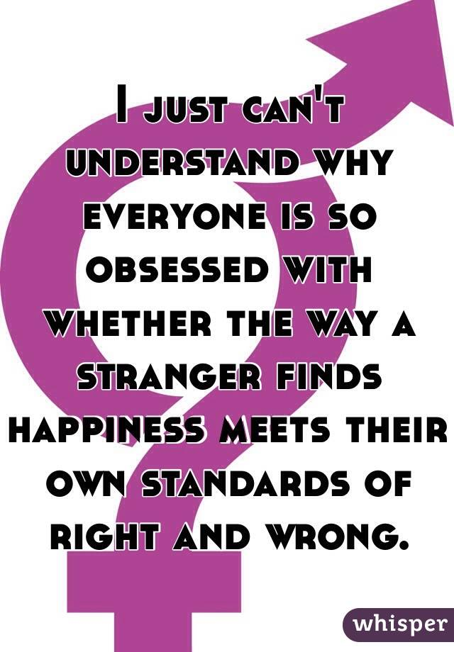 I just can't understand why everyone is so obsessed with whether the way a stranger finds happiness meets their own standards of right and wrong.