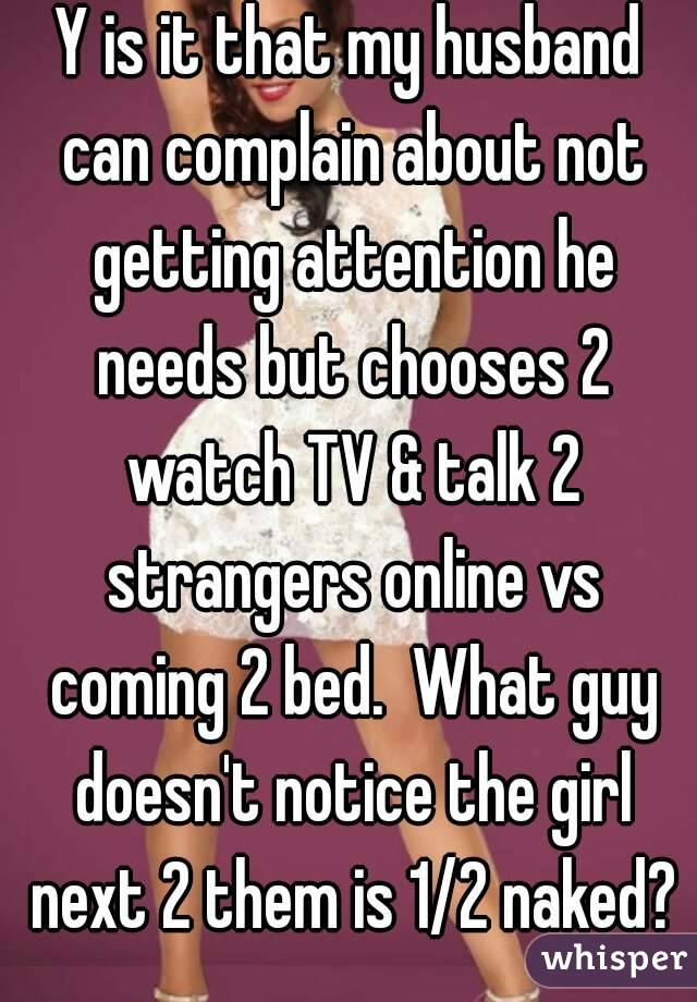 Y is it that my husband can complain about not getting attention he needs but chooses 2 watch TV & talk 2 strangers online vs coming 2 bed.  What guy doesn't notice the girl next 2 them is 1/2 naked?