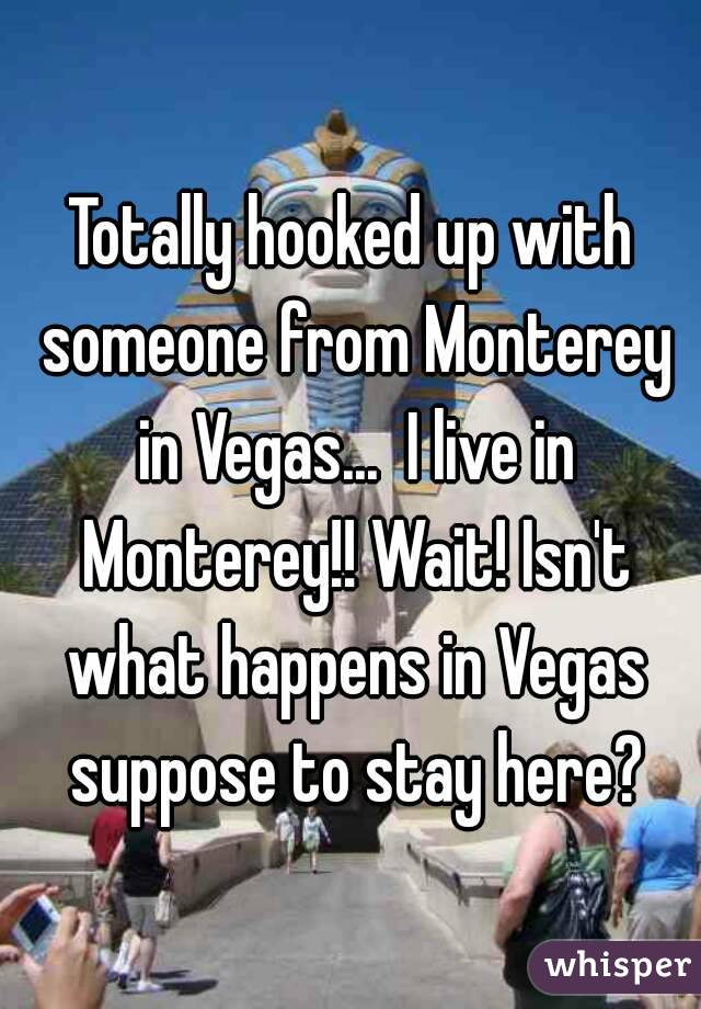 Totally hooked up with someone from Monterey in Vegas...  I live in Monterey!! Wait! Isn't what happens in Vegas suppose to stay here?