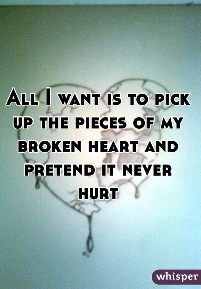 All I want is to pick up the pieces of my broken heart and pretend it never hurt