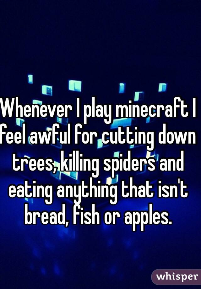 Whenever I play minecraft I feel awful for cutting down trees, killing spiders and eating anything that isn't bread, fish or apples.