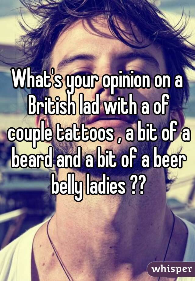 What's your opinion on a British lad with a of couple tattoos , a bit of a beard and a bit of a beer belly ladies ??