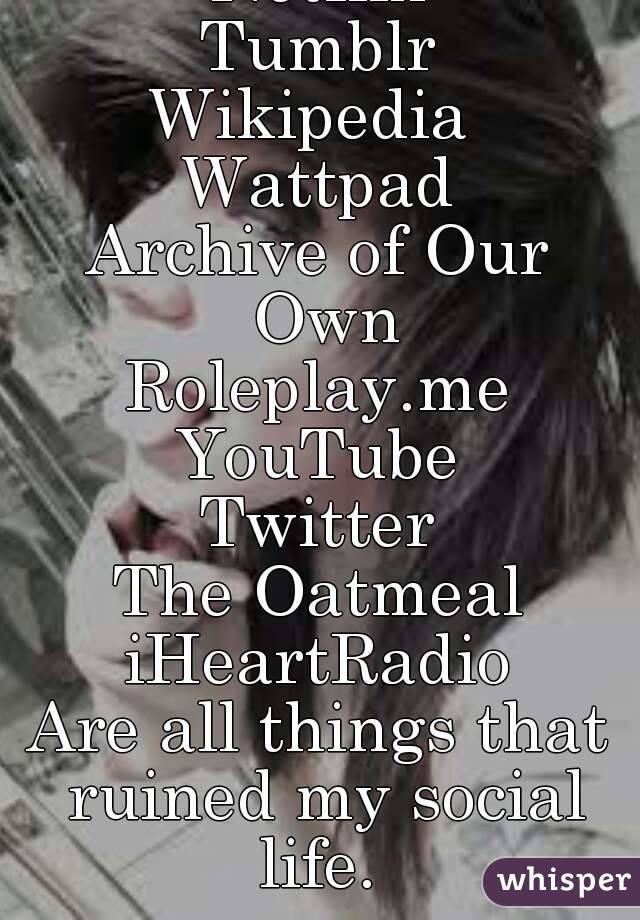 Netflix Tumblr Wikipedia  Wattpad Archive of Our Own Roleplay.me YouTube Twitter The Oatmeal iHeartRadio Are all things that ruined my social life.