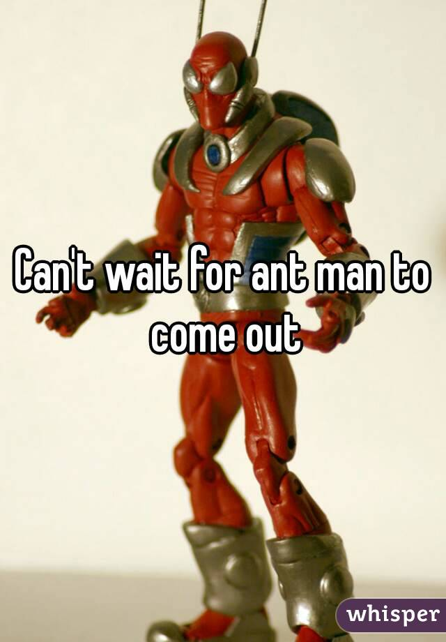 Can't wait for ant man to come out