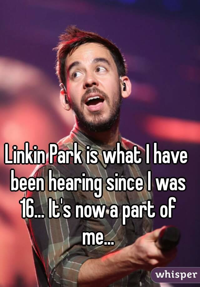 Linkin Park is what I have been hearing since I was 16... It's now a part of me...