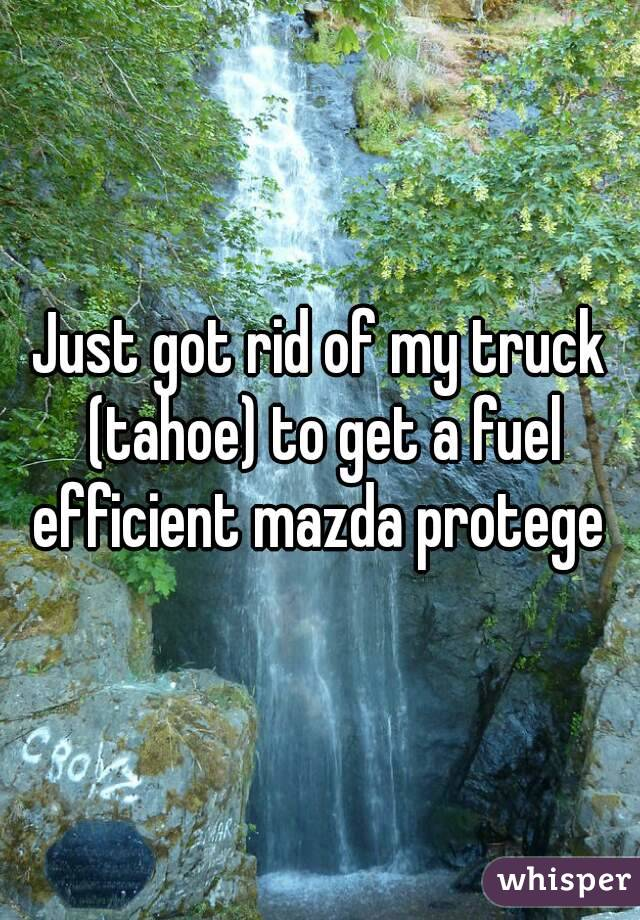 Just got rid of my truck (tahoe) to get a fuel efficient mazda protege