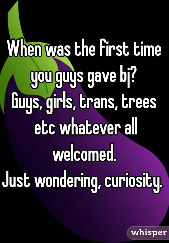 When was the first time you guys gave bj?  Guys, girls, trans, trees etc whatever all welcomed.  Just wondering, curiosity.