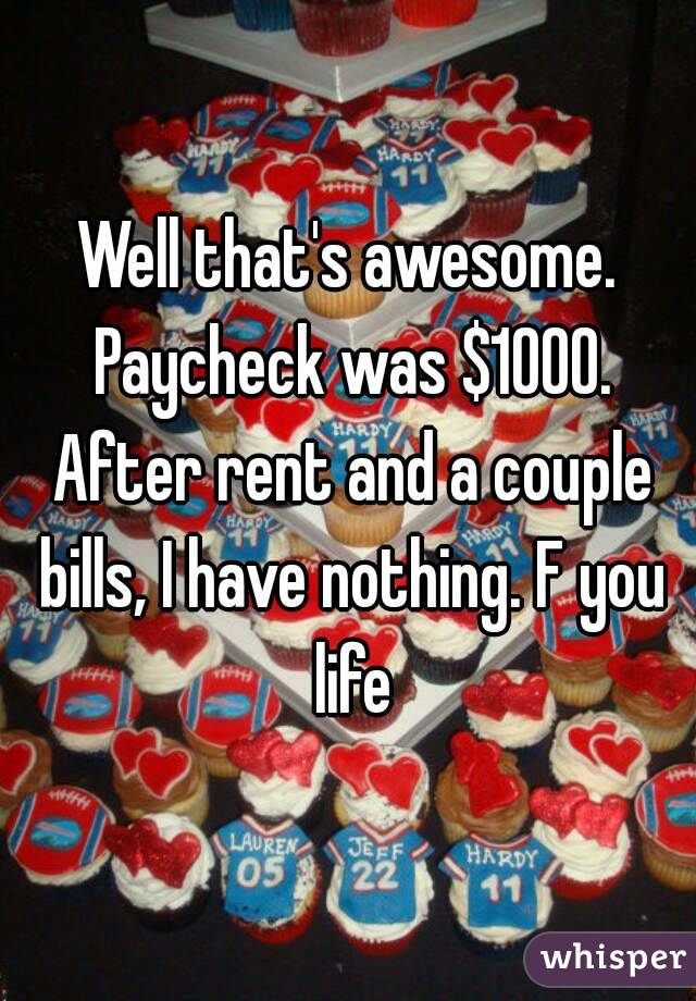 Well that's awesome. Paycheck was $1000. After rent and a couple bills, I have nothing. F you life