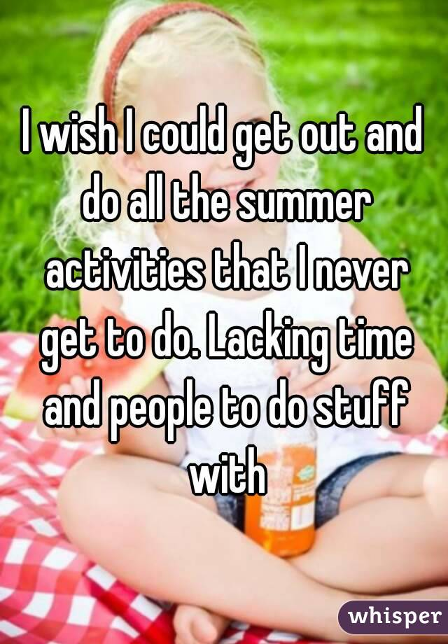 I wish I could get out and do all the summer activities that I never get to do. Lacking time and people to do stuff with