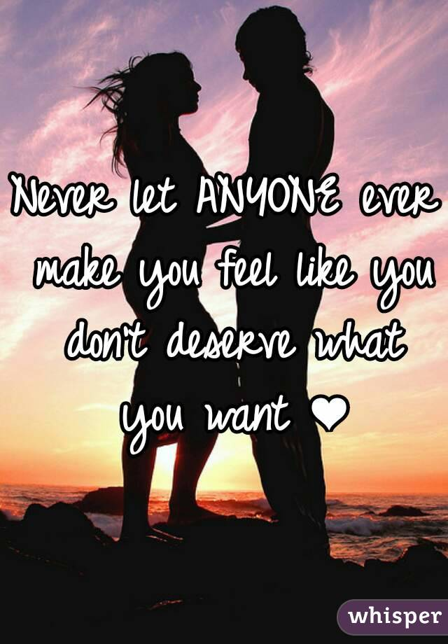 Never let ANYONE ever make you feel like you don't deserve what you want ❤