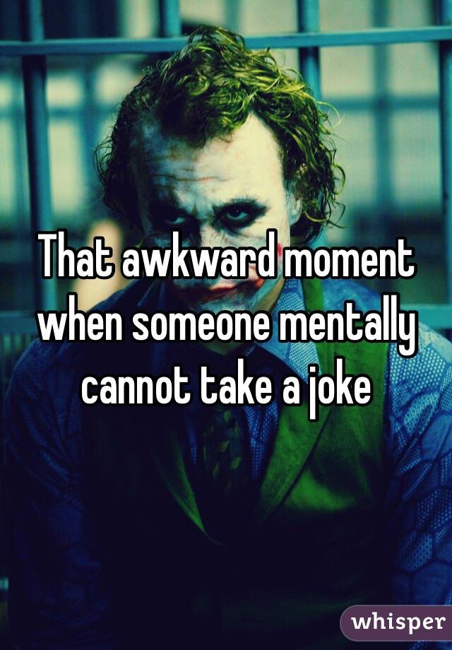 That awkward moment when someone mentally cannot take a joke