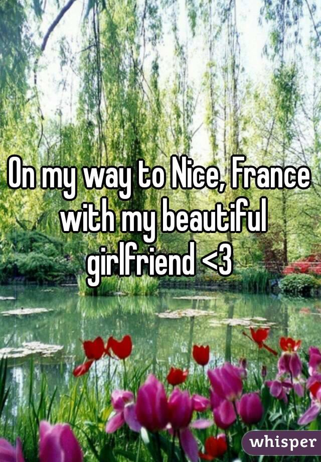 On my way to Nice, France with my beautiful girlfriend <3