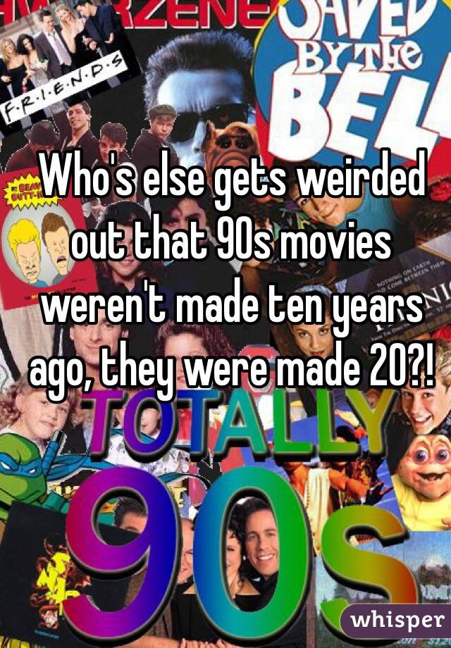 Who's else gets weirded out that 90s movies weren't made ten years ago, they were made 20?!