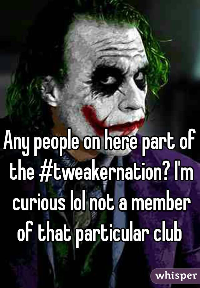 Any people on here part of the #tweakernation? I'm curious lol not a member of that particular club