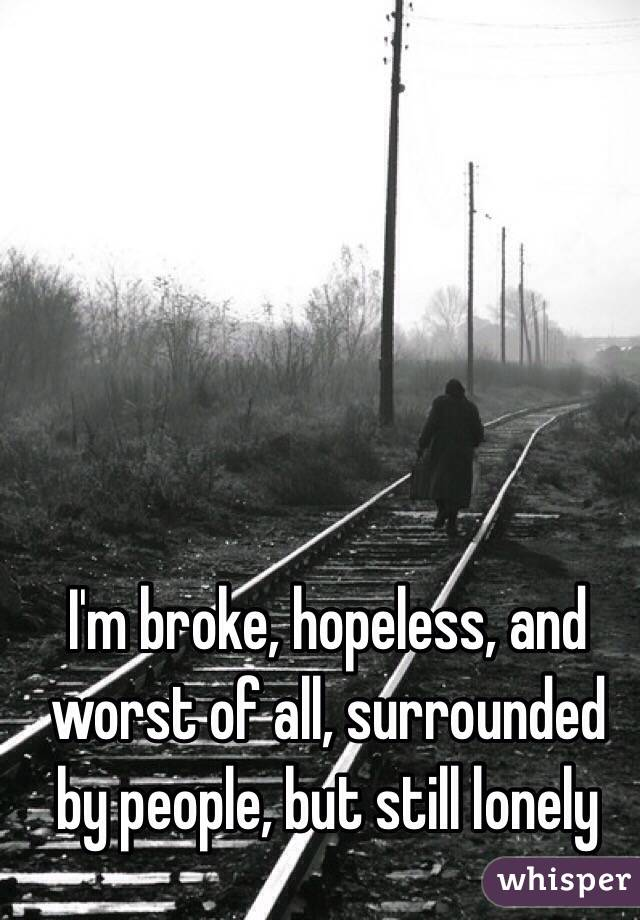 I'm broke, hopeless, and worst of all, surrounded by people, but still lonely