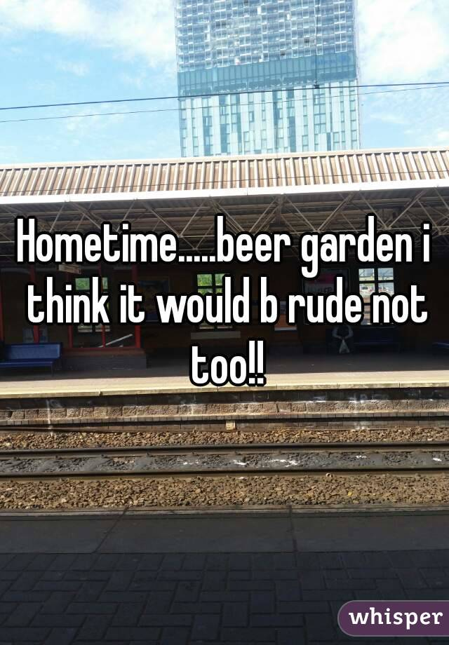 Hometime.....beer garden i think it would b rude not too!!