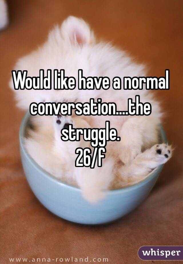 Would like have a normal conversation....the struggle.  26/f