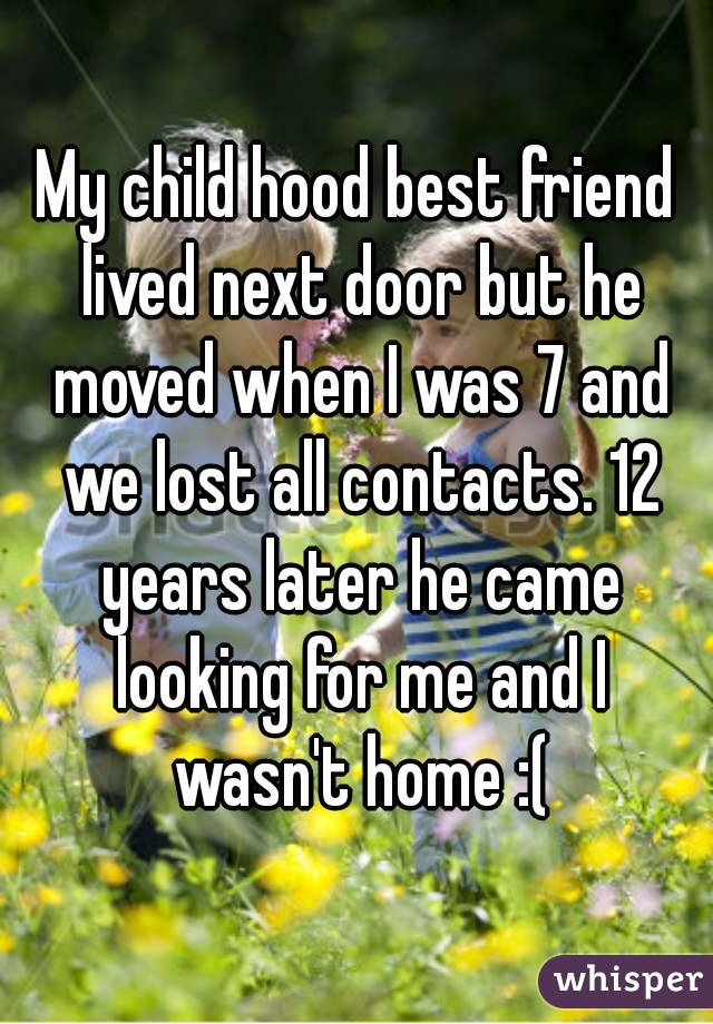 My child hood best friend lived next door but he moved when I was 7 and we lost all contacts. 12 years later he came looking for me and I wasn't home :(