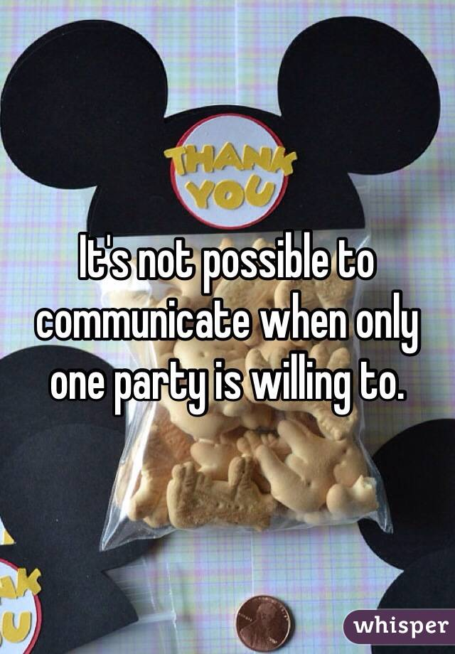 It's not possible to communicate when only one party is willing to.