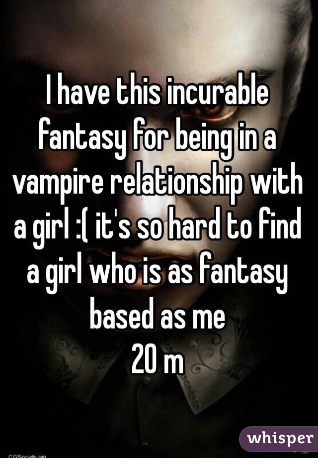 I have this incurable fantasy for being in a vampire relationship with a girl :( it's so hard to find a girl who is as fantasy based as me  20 m