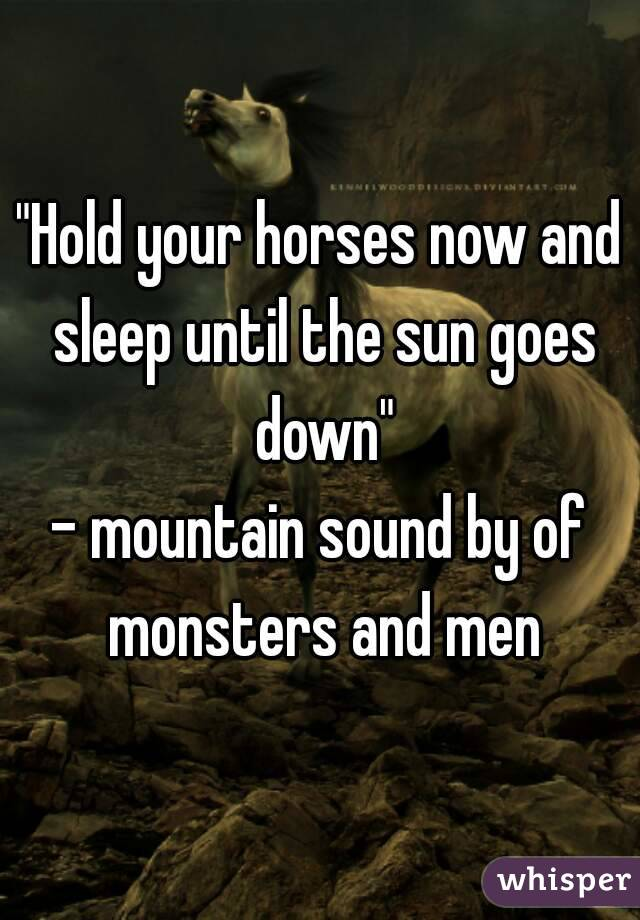 """Hold your horses now and sleep until the sun goes down"" - mountain sound by of monsters and men"