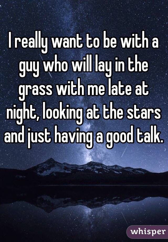 I really want to be with a guy who will lay in the grass with me late at night, looking at the stars and just having a good talk.