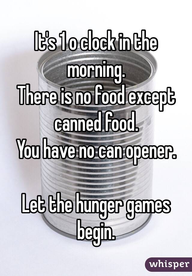 It's 1 o clock in the morning. There is no food except canned food. You have no can opener.  Let the hunger games begin.