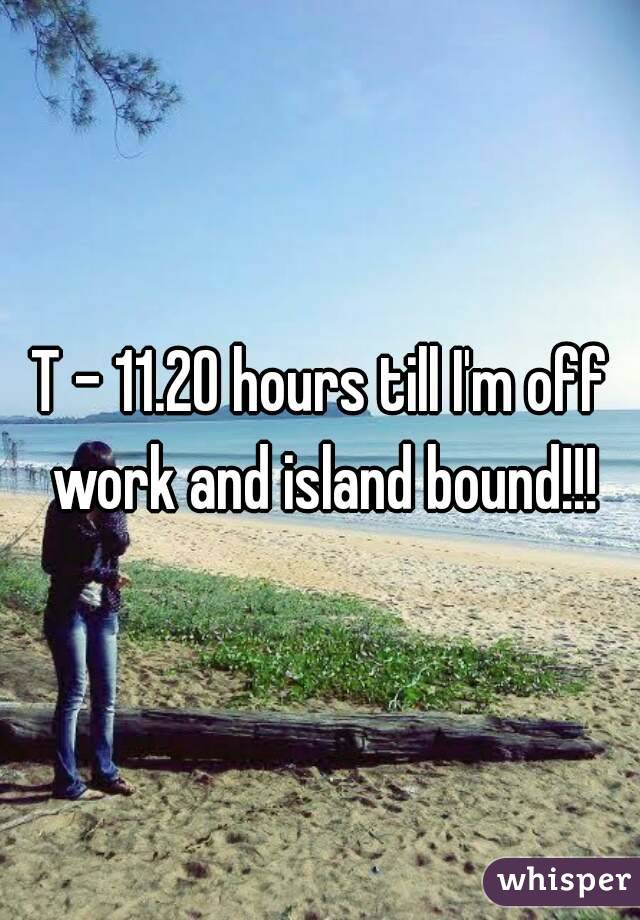 T - 11.20 hours till I'm off work and island bound!!!