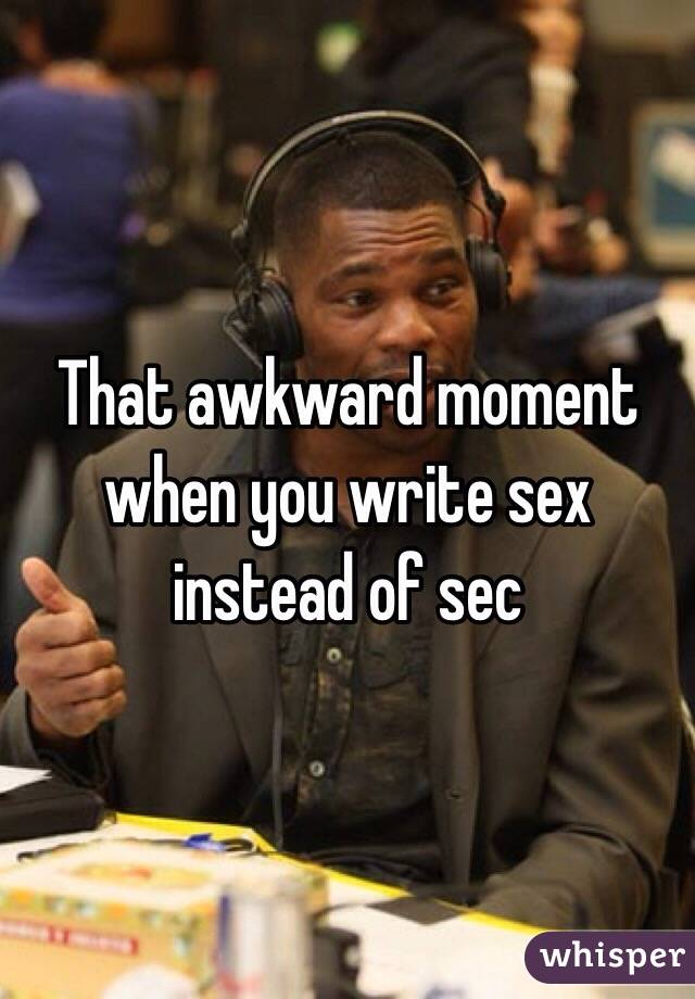 That awkward moment when you write sex instead of sec