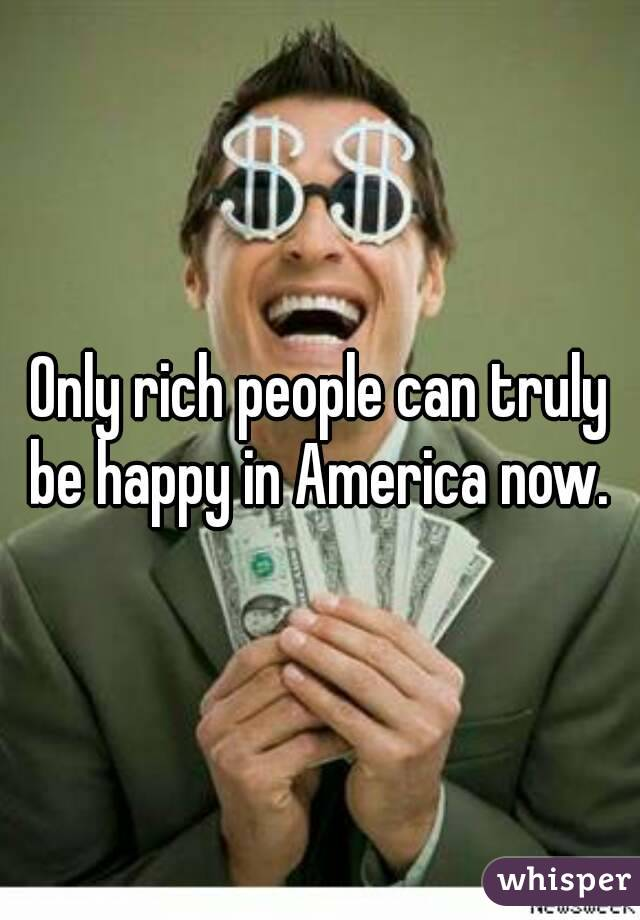 Only rich people can truly be happy in America now.