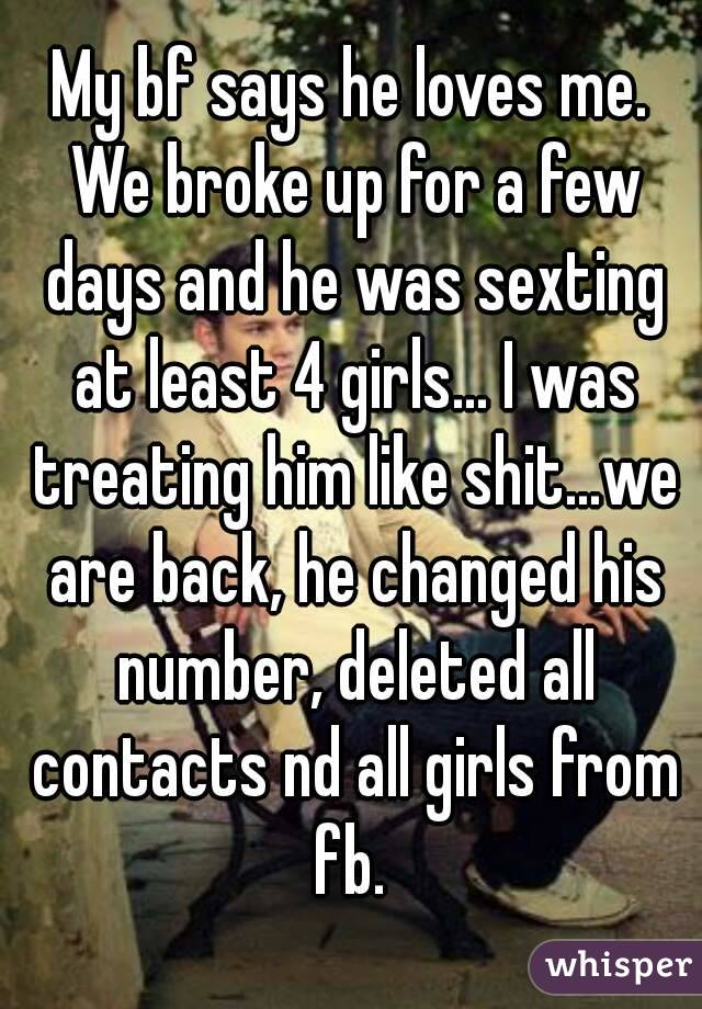 My bf says he loves me. We broke up for a few days and he was sexting at least 4 girls... I was treating him like shit...we are back, he changed his number, deleted all contacts nd all girls from fb.