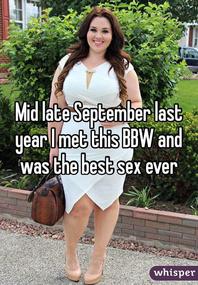 Mid late September last year I met this BBW and was the best sex ever