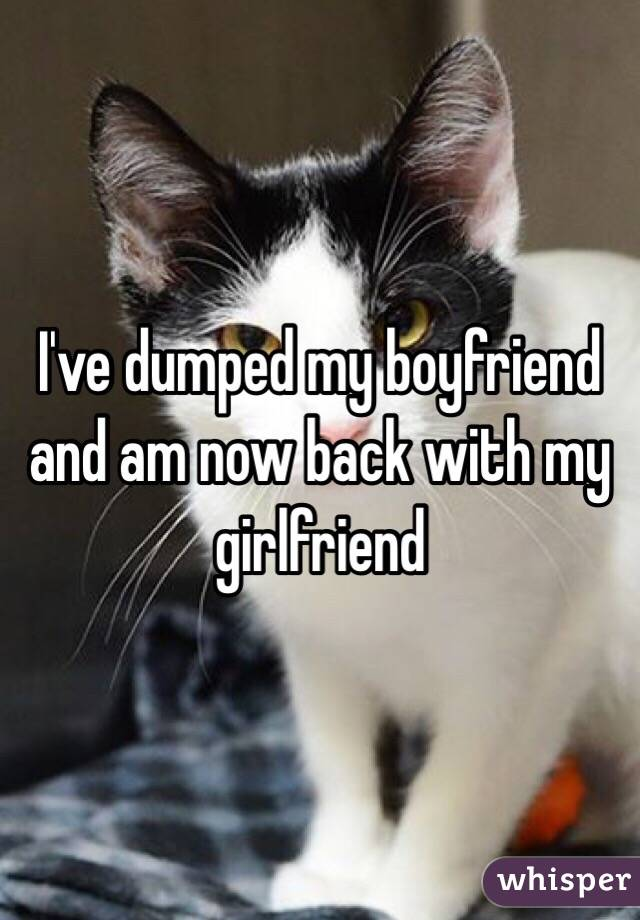 I've dumped my boyfriend and am now back with my girlfriend